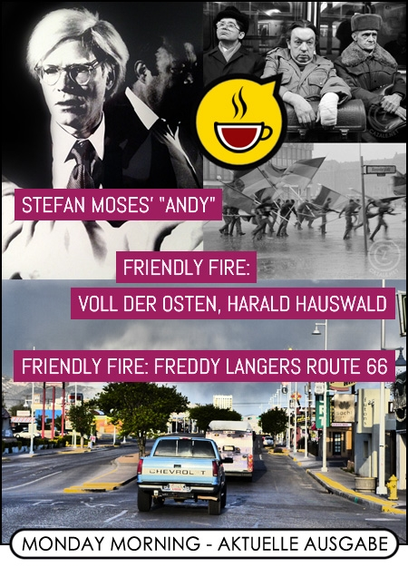 """MONDAY MORNING (LXXIII.) - Stefan Moses' """"Andy"""" / friendly fire: Voll der Osten, Harald Hauswald / friendly fire: Freddy Langers ROUTE 66"""